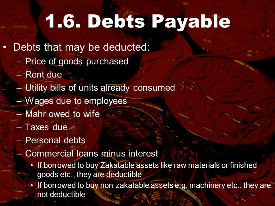 1.6. Debts Payable Debts that may be deducted: –Price of goods purchased –Rent due –Utility bills of units already consumed –Wages due to employees –M