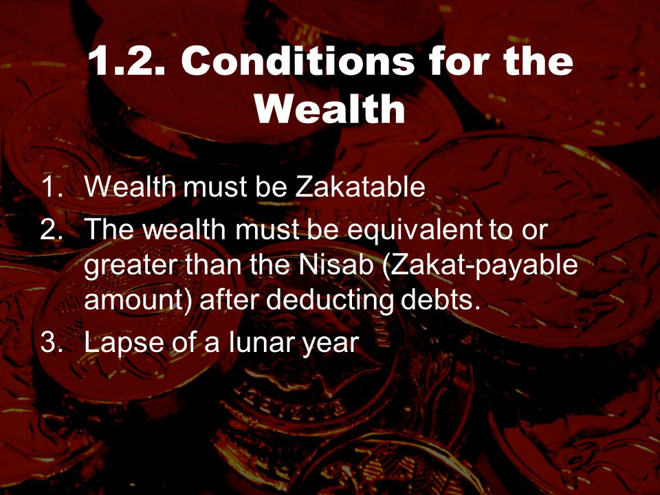 1.2. Conditions for the Wealth 1.Wealth must be Zakatable 2.The wealth must be equivalent to or greater than the Nisab (Zakat-payable amount) after de