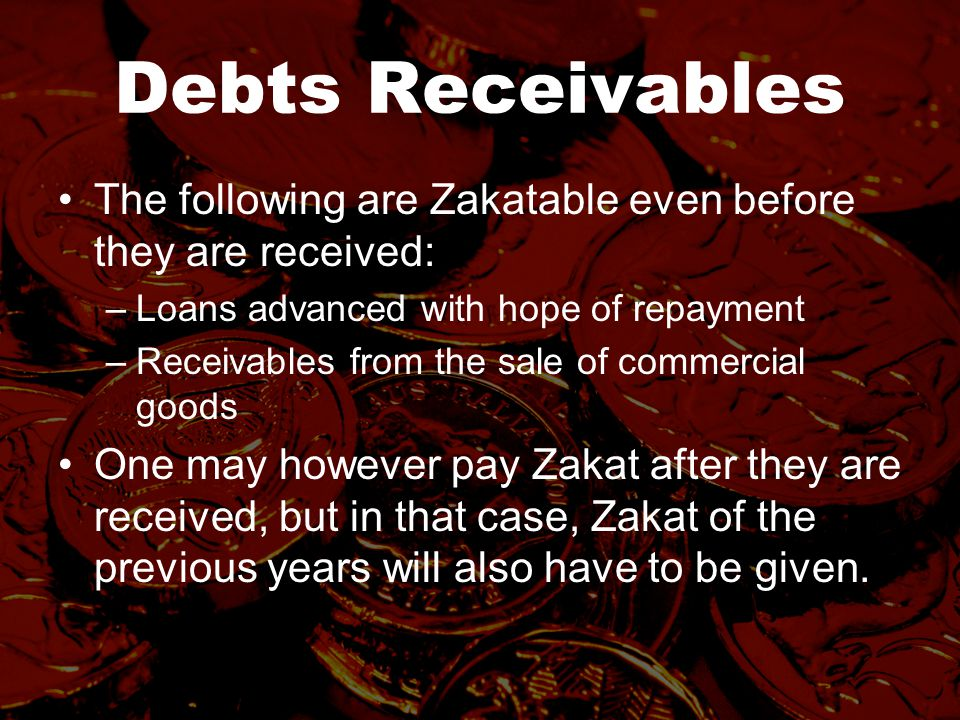 Debts Receivables The following are Zakatable even before they are received: –Loans advanced with hope of repayment –Receivables from the sale of commercial goods One may however pay Zakat after they are received, but in that case, Zakat of the previous years will also have to be given.