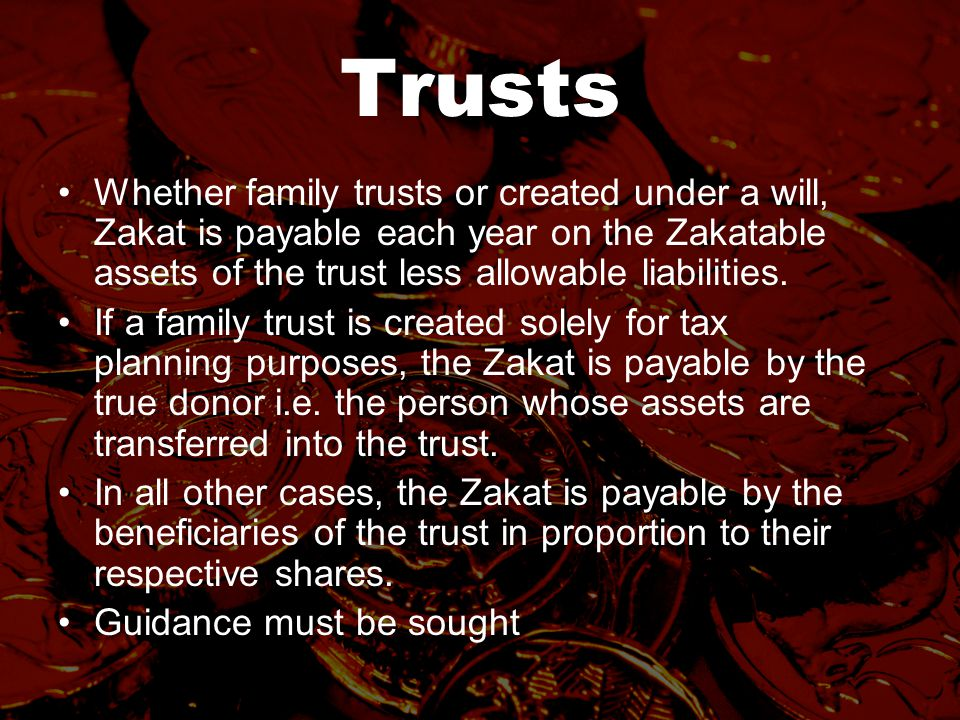 Trusts Whether family trusts or created under a will, Zakat is payable each year on the Zakatable assets of the trust less allowable liabilities.
