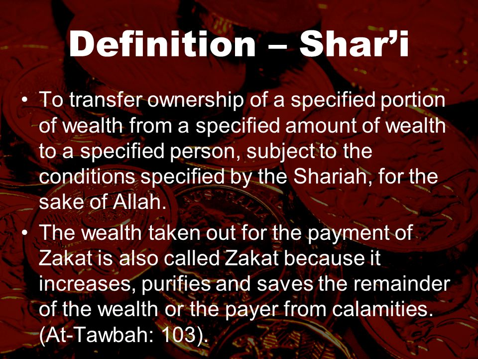 Definition – Shar'i To transfer ownership of a specified portion of wealth from a specified amount of wealth to a specified person, subject to the conditions specified by the Shariah, for the sake of Allah.