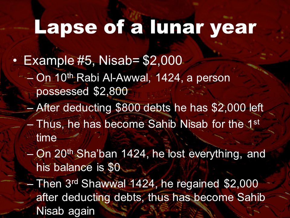 Lapse of a lunar year Example #5, Nisab= $2,000 –On 10 th Rabi Al-Awwal, 1424, a person possessed $2,800 –After deducting $800 debts he has $2,000 left –Thus, he has become Sahib Nisab for the 1 st time –On 20 th Sha'ban 1424, he lost everything, and his balance is $0 –Then 3 rd Shawwal 1424, he regained $2,000 after deducting debts, thus has become Sahib Nisab again –Lapse of a complete year will begin again from now –On 2 nd Shawwal 1425, he owns $4,000 –Zakat will be due on $4,000