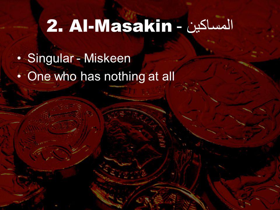 2. Al-Masakin - المساكين Singular - Miskeen One who has nothing at all