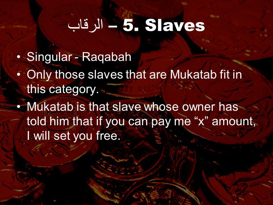 الرقاب – 5. Slaves Singular - Raqabah Only those slaves that are Mukatab fit in this category.