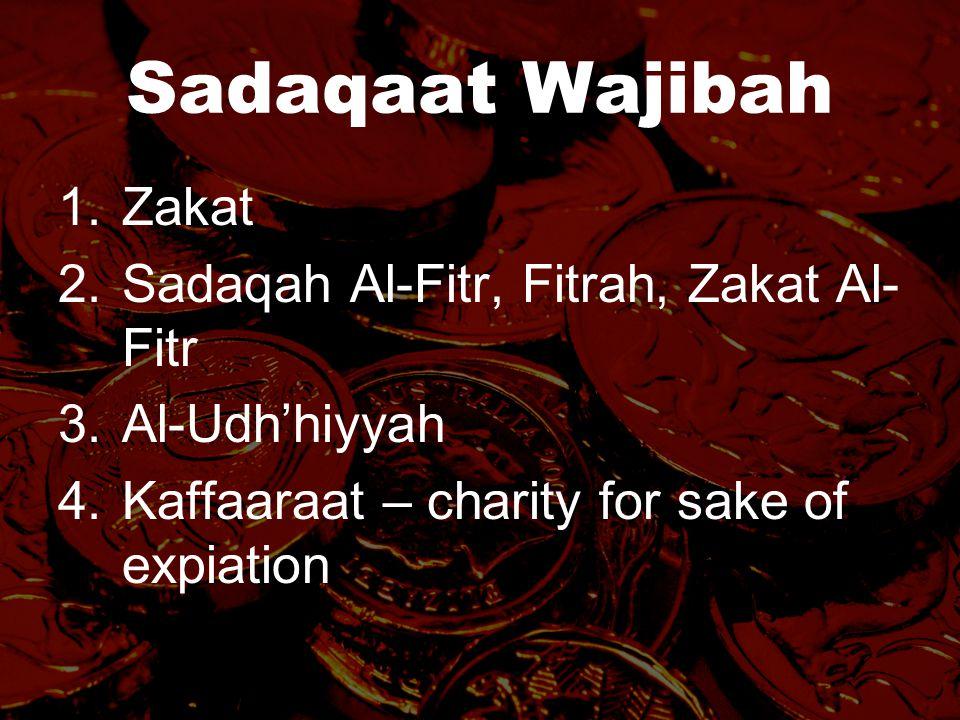 Sadaqaat Wajibah 1.Zakat 2.Sadaqah Al-Fitr, Fitrah, Zakat Al- Fitr 3.Al-Udh'hiyyah 4.Kaffaaraat – charity for sake of expiation