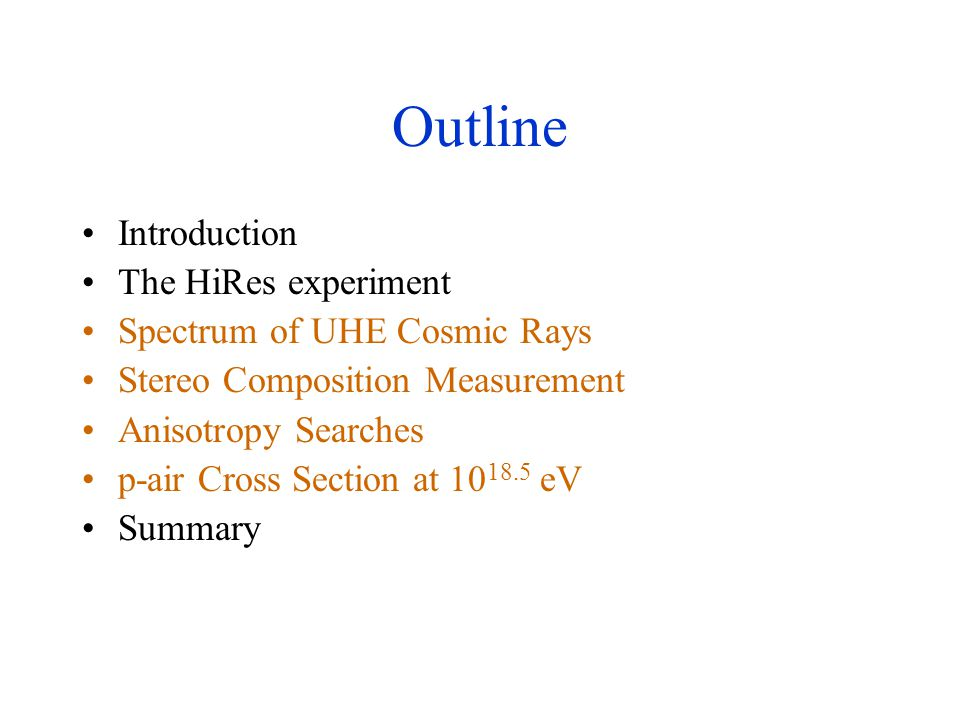 Outline Introduction The HiRes experiment Spectrum of UHE Cosmic Rays Stereo Composition Measurement Anisotropy Searches p-air Cross Section at 10 18.5 eV Summary