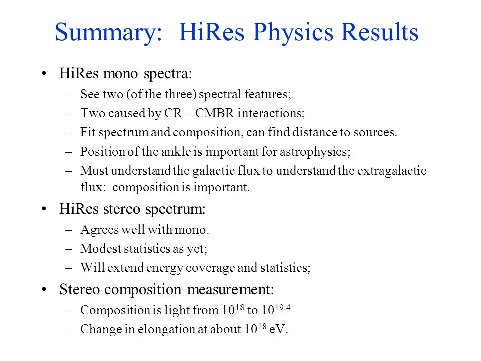 Summary: HiRes Physics Results HiRes mono spectra: –See two (of the three) spectral features; –Two caused by CR – CMBR interactions; –Fit spectrum and composition, can find distance to sources.