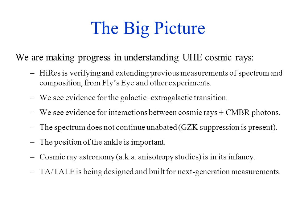The Big Picture We are making progress in understanding UHE cosmic rays: –HiRes is verifying and extending previous measurements of spectrum and composition, from Fly's Eye and other experiments.
