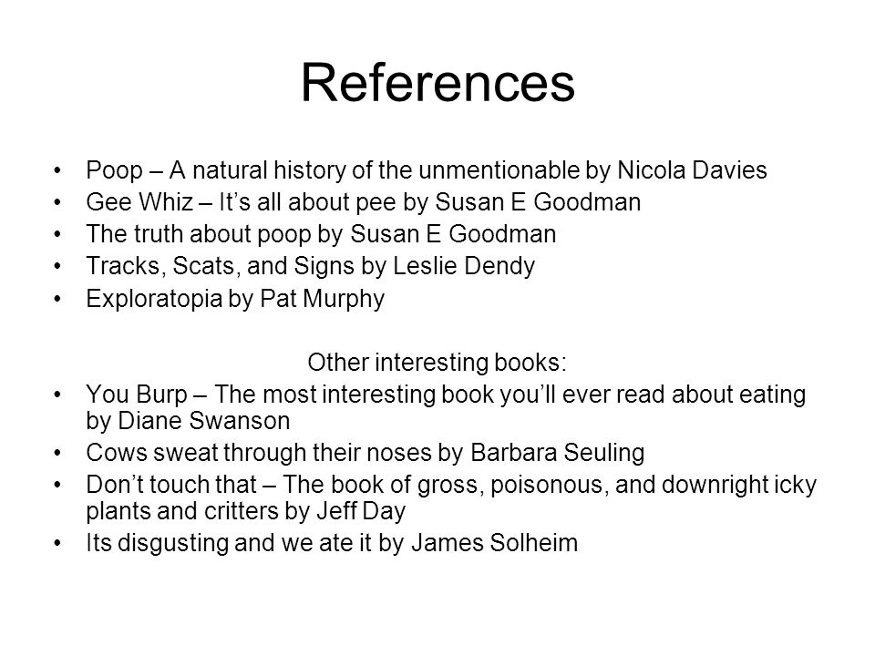References Poop – A natural history of the unmentionable by Nicola Davies Gee Whiz – It's all about pee by Susan E Goodman The truth about poop by Susan E Goodman Tracks, Scats, and Signs by Leslie Dendy Exploratopia by Pat Murphy Other interesting books: You Burp – The most interesting book you'll ever read about eating by Diane Swanson Cows sweat through their noses by Barbara Seuling Don't touch that – The book of gross, poisonous, and downright icky plants and critters by Jeff Day Its disgusting and we ate it by James Solheim