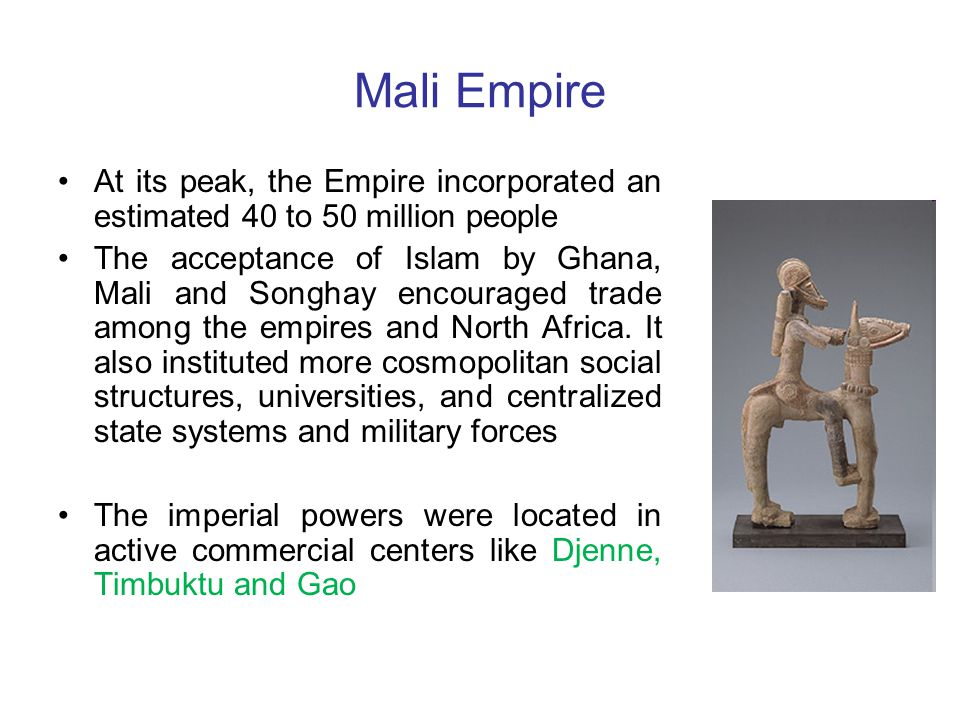 Mali Empire At its peak, the Empire incorporated an estimated 40 to 50 million people The acceptance of Islam by Ghana, Mali and Songhay encouraged trade among the empires and North Africa.