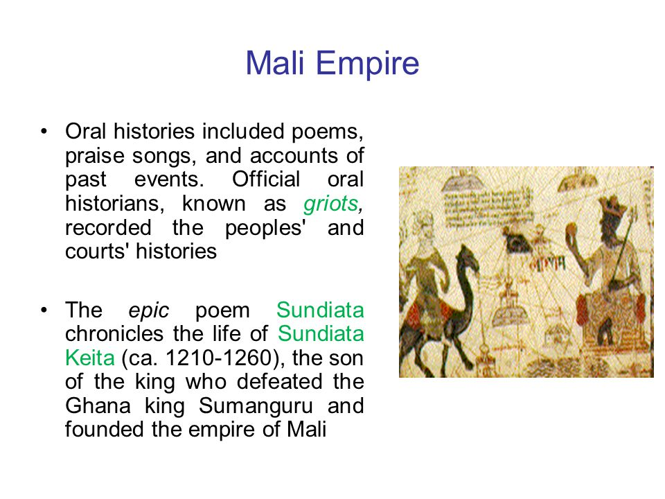 Mali Empire Oral histories included poems, praise songs, and accounts of past events. Official oral historians, known as griots, recorded the peoples'