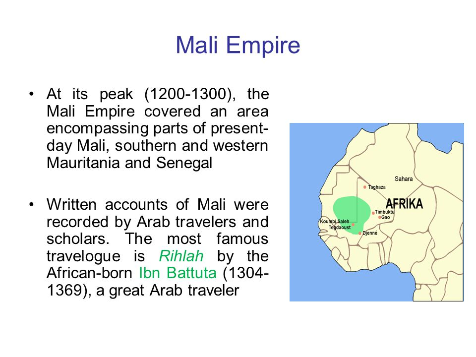 Mali Empire At its peak (1200-1300), the Mali Empire covered an area encompassing parts of present- day Mali, southern and western Mauritania and Senegal Written accounts of Mali were recorded by Arab travelers and scholars.