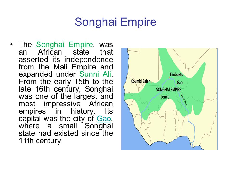 Songhai Empire The Songhai Empire, was an African state that asserted its independence from the Mali Empire and expanded under Sunni Ali. From the ear