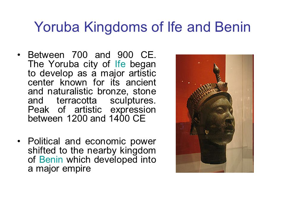 Yoruba Kingdoms of Ife and Benin Between 700 and 900 CE. The Yoruba city of Ife began to develop as a major artistic center known for its ancient and