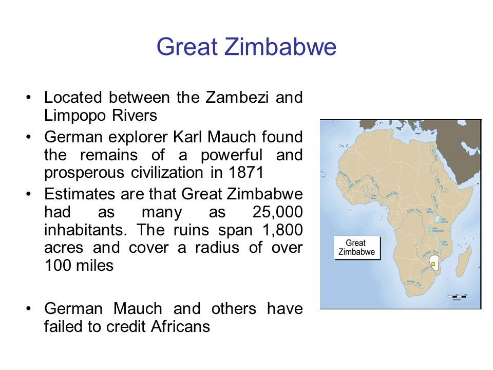 Great Zimbabwe Located between the Zambezi and Limpopo Rivers German explorer Karl Mauch found the remains of a powerful and prosperous civilization in 1871 Estimates are that Great Zimbabwe had as many as 25,000 inhabitants.