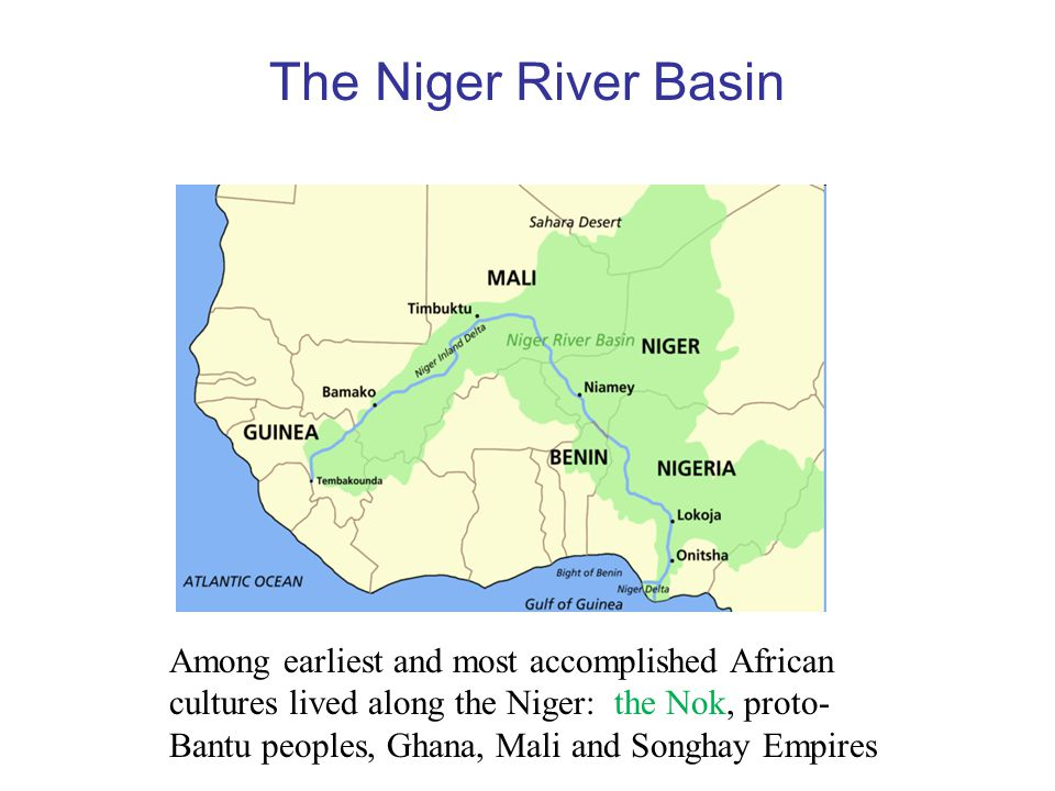The Niger River Basin Among earliest and most accomplished African cultures lived along the Niger: the Nok, proto- Bantu peoples, Ghana, Mali and Songhay Empires