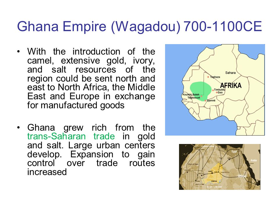 Ghana Empire (Wagadou) 700-1100CE With the introduction of the camel, extensive gold, ivory, and salt resources of the region could be sent north and