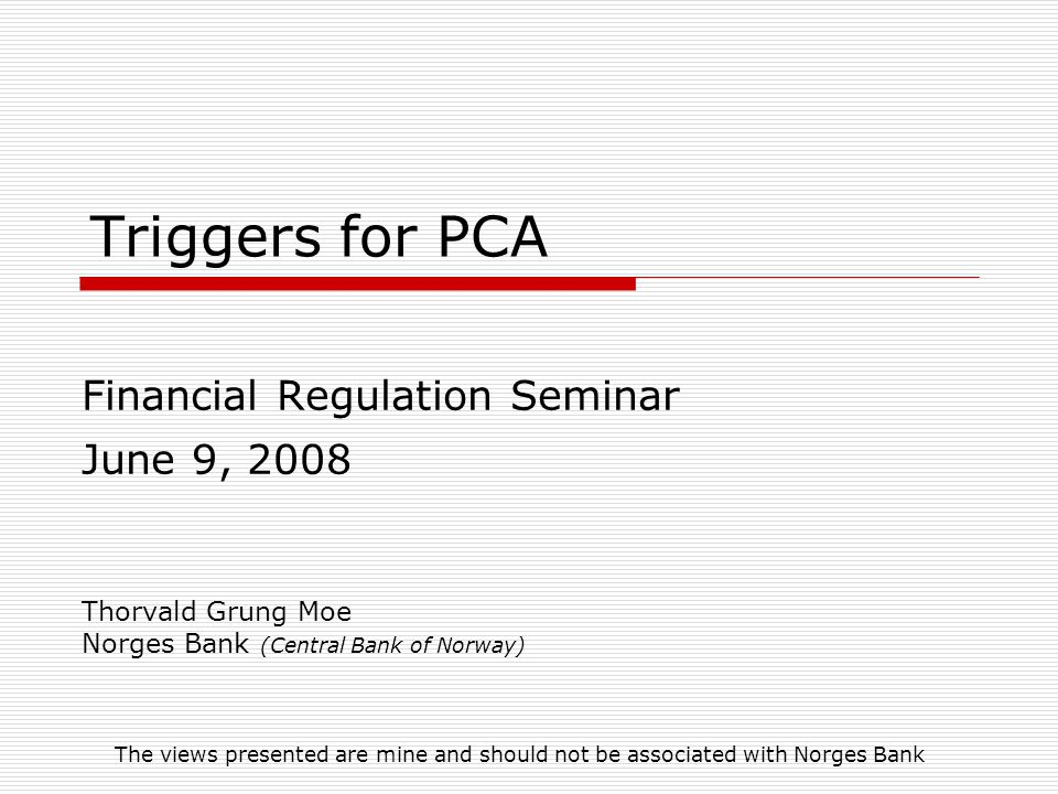 Triggers for PCA Financial Regulation Seminar June 9, 2008 Thorvald Grung Moe Norges Bank (Central Bank of Norway) The views presented are mine and sh
