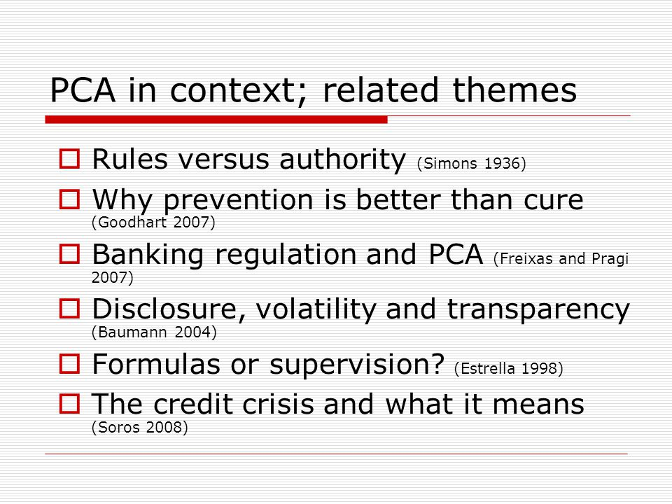 PCA in context; related themes  Rules versus authority (Simons 1936)  Why prevention is better than cure (Goodhart 2007)  Banking regulation and PC