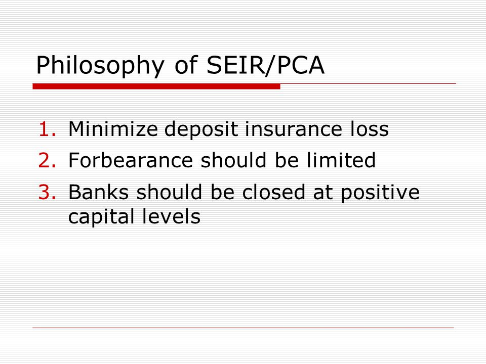 Philosophy of SEIR/PCA 1.Minimize deposit insurance loss 2.Forbearance should be limited 3.Banks should be closed at positive capital levels