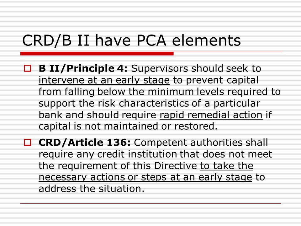 CRD/B II have PCA elements  B II/Principle 4: Supervisors should seek to intervene at an early stage to prevent capital from falling below the minimu