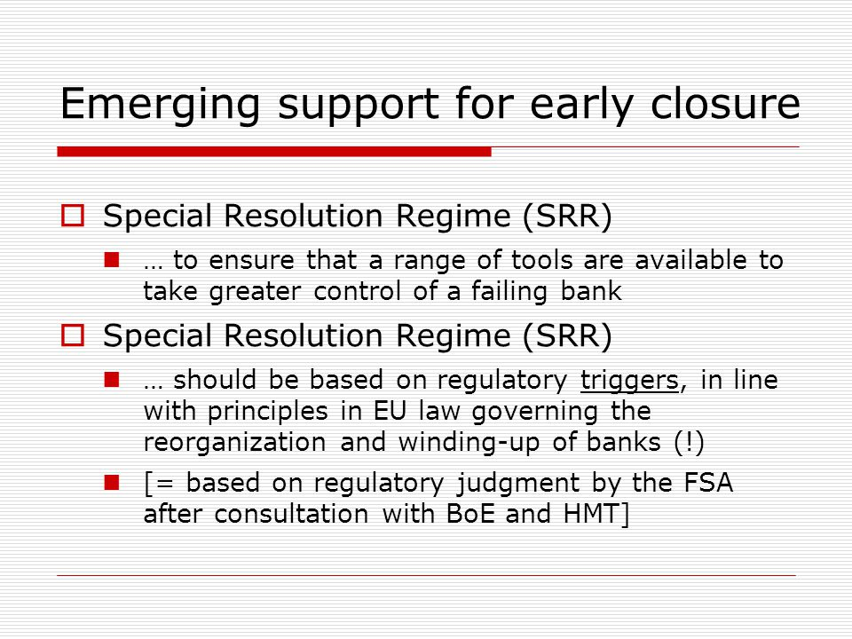 Emerging support for early closure  Special Resolution Regime (SRR) … to ensure that a range of tools are available to take greater control of a fail