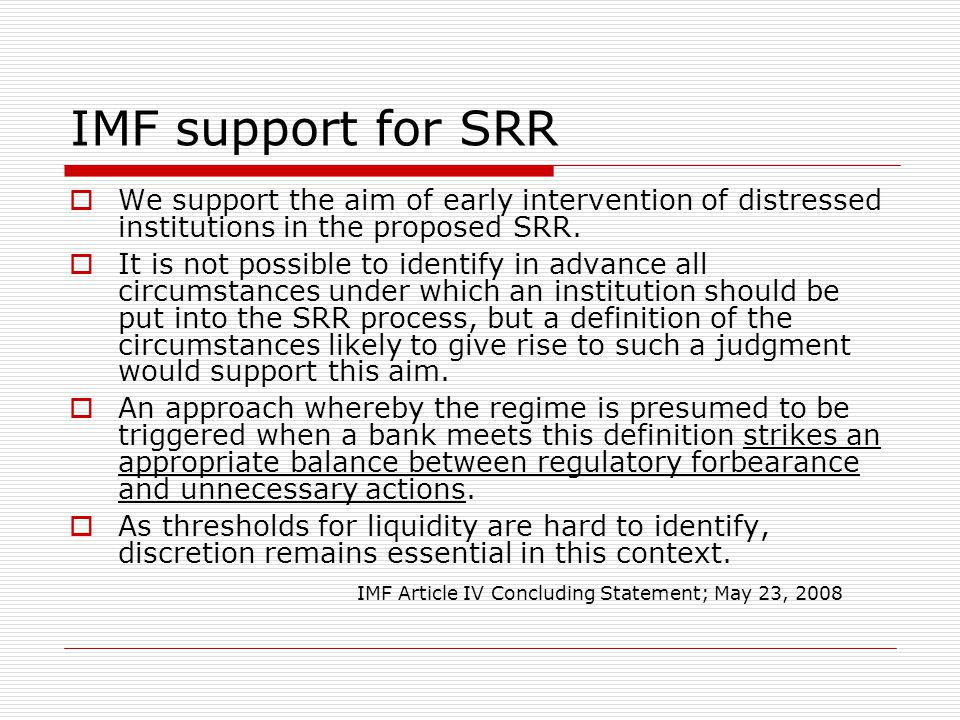 IMF support for SRR  We support the aim of early intervention of distressed institutions in the proposed SRR.  It is not possible to identify in adv