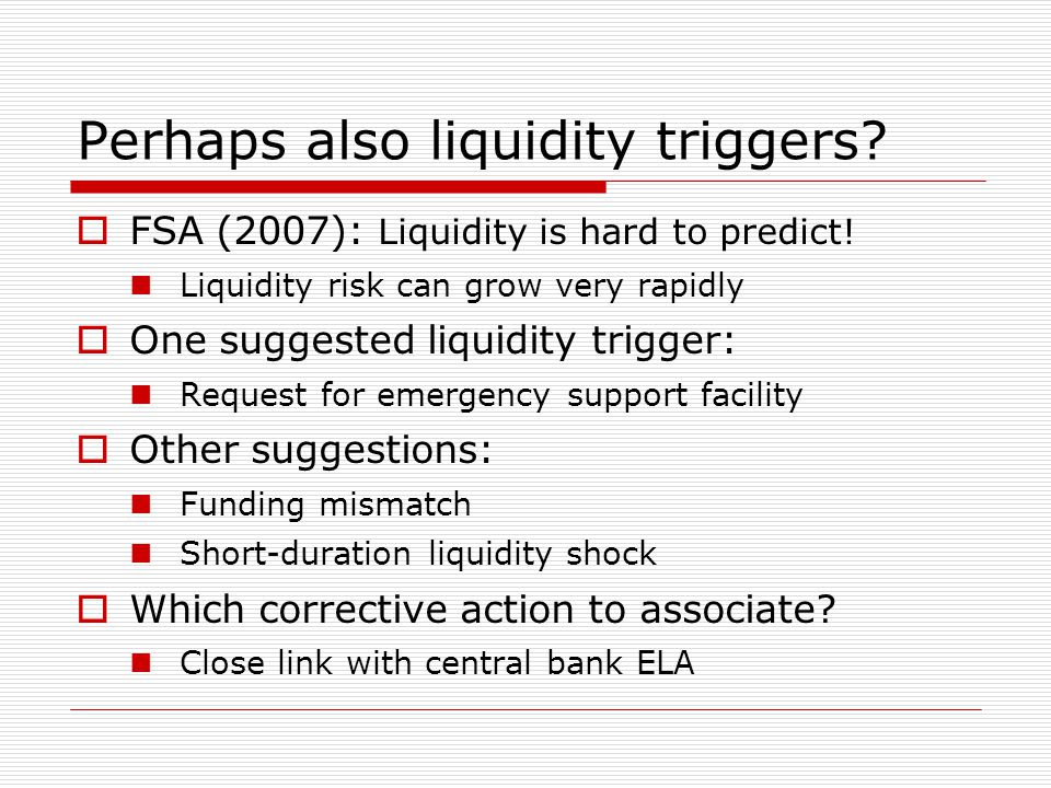 Perhaps also liquidity triggers?  FSA (2007): Liquidity is hard to predict! Liquidity risk can grow very rapidly  One suggested liquidity trigger: R