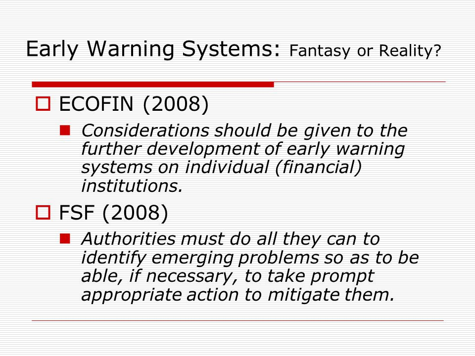 Early Warning Systems: Fantasy or Reality?  ECOFIN (2008) Considerations should be given to the further development of early warning systems on indiv