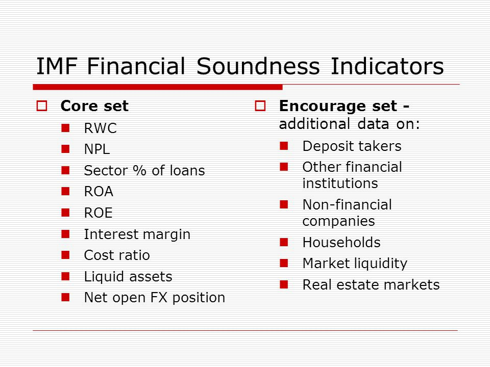 IMF Financial Soundness Indicators  Core set RWC NPL Sector % of loans ROA ROE Interest margin Cost ratio Liquid assets Net open FX position  Encour