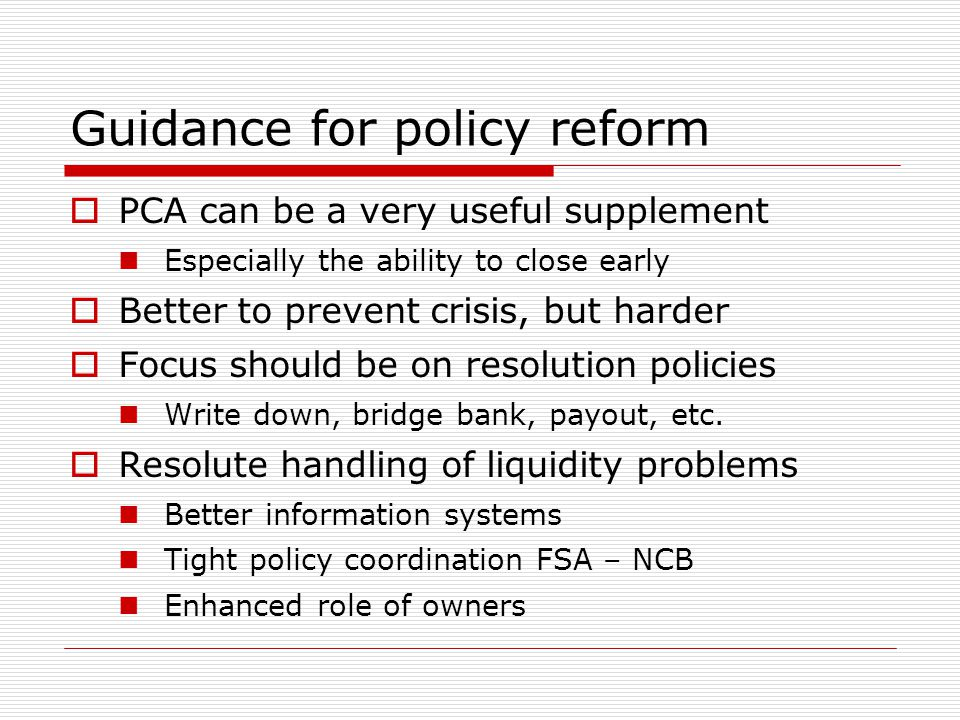 Guidance for policy reform  PCA can be a very useful supplement Especially the ability to close early  Better to prevent crisis, but harder  Focus
