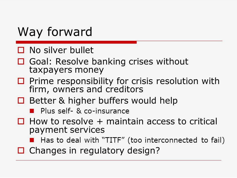 Way forward  No silver bullet  Goal: Resolve banking crises without taxpayers money  Prime responsibility for crisis resolution with firm, owners a