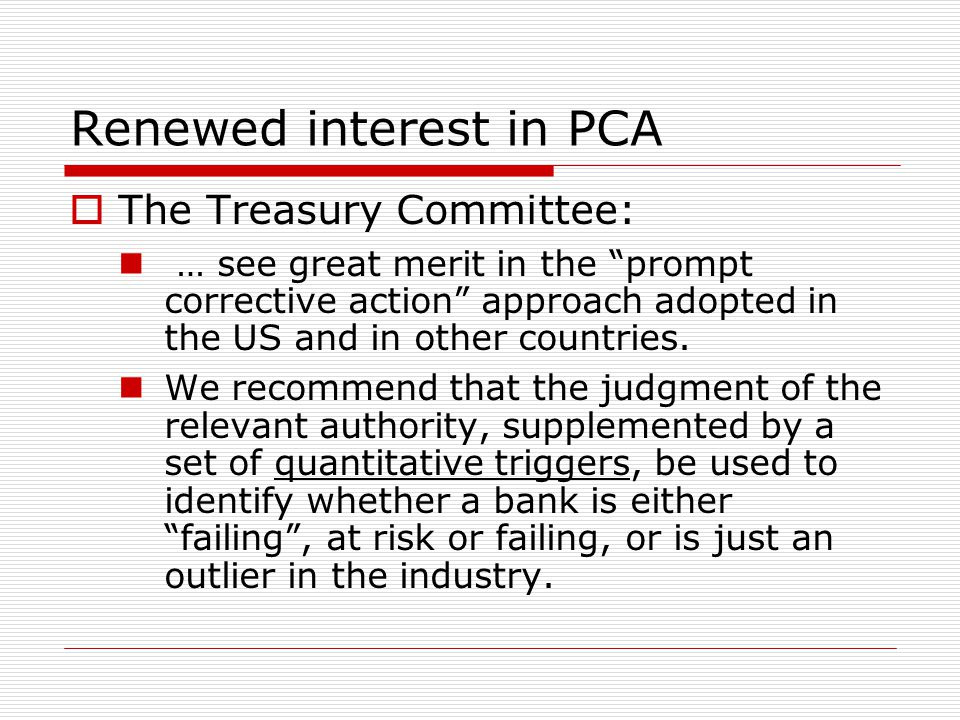 "Renewed interest in PCA  The Treasury Committee: … see great merit in the ""prompt corrective action"" approach adopted in the US and in other countrie"