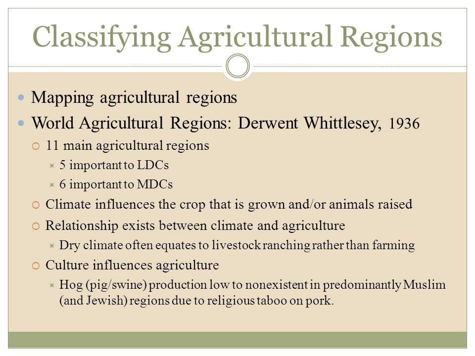 Classifying Agricultural Regions Mapping agricultural regions World Agricultural Regions: Derwent Whittlesey, 1936  11 main agricultural regions  5
