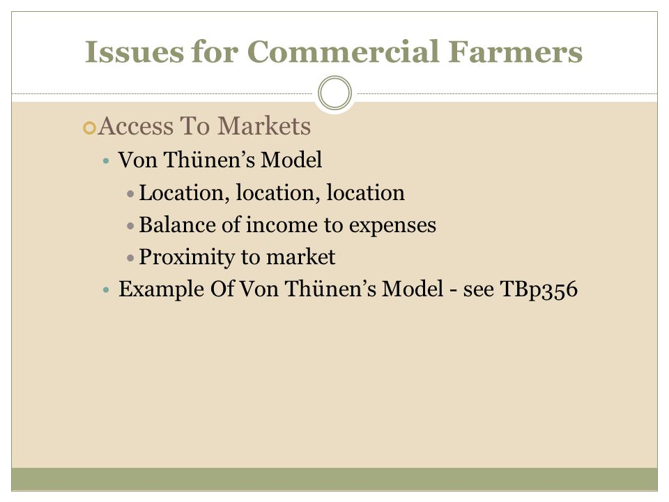 Issues for Commercial Farmers Access To Markets Von Thünen's Model Location, location, location Balance of income to expenses Proximity to market Exam