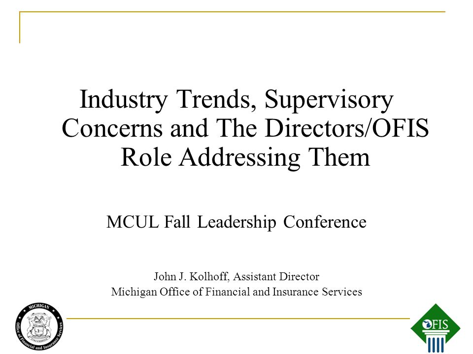 Industry Trends, Supervisory Concerns and The Directors/OFIS Role Addressing Them MCUL Fall Leadership Conference John J.