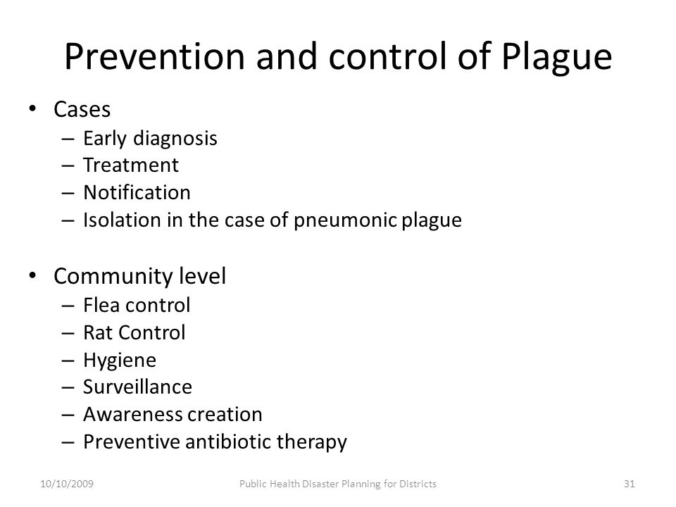 Prevention and control of Plague Cases – Early diagnosis – Treatment – Notification – Isolation in the case of pneumonic plague Community level – Flea control – Rat Control – Hygiene – Surveillance – Awareness creation – Preventive antibiotic therapy 31Public Health Disaster Planning for Districts10/10/2009
