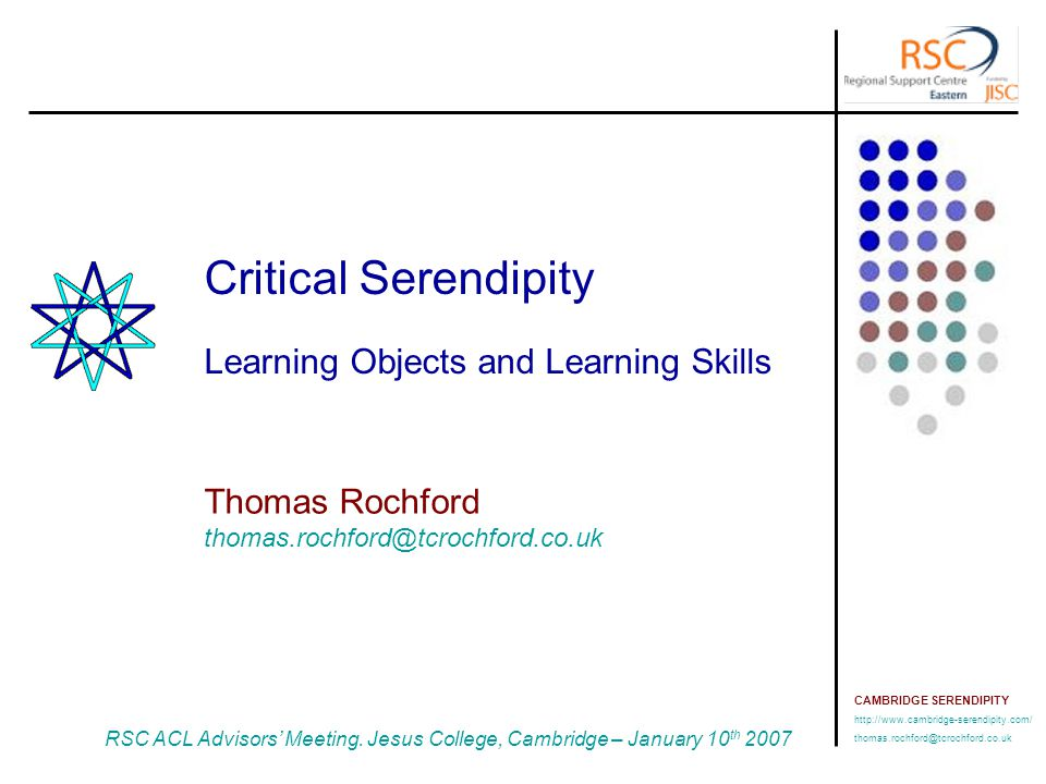CAMBRIDGE SERENDIPITY http://www.cambridge-serendipity.com/ thomas.rochford@tcrochford.co.uk RSC ACL Advisors' Meeting, Jesus College, Cambridge January 10 th 2007 Overview CETL-RLO Workshops Centre for Excellence in Teaching and Learning (CETL) in Reusable Learning Objects (RLOs) - http://www.rlo-cetl.ac.uk/ Learning Objects and Learning Design Serendipity and Learning Skills Implementation Issues Consider the issues arising from attempting a practical implementation of a Learning Object to facilitate 'Serendipity' Overview Notes: 1 Reusable e:learning Object Authoring and Delivery – http://www.reload.ac.uk/ JISC RELOAD Tools 1 Some Issues Serendipity – The Camel Story Non-textual Problem Solving Elementary my dear Watson