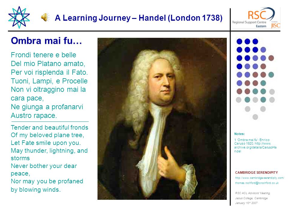 CAMBRIDGE SERENDIPITY http://www.cambridge-serendipity.com/ thomas.rochford@tcrochford.co.uk RSC ACL Advisors' Meeting, Jesus College, Cambridge January 10 th 2007 A Learning Journey – Handel (London 1738) Notes: 1 'Ombra mai fu': Enrico Caruso 1920.
