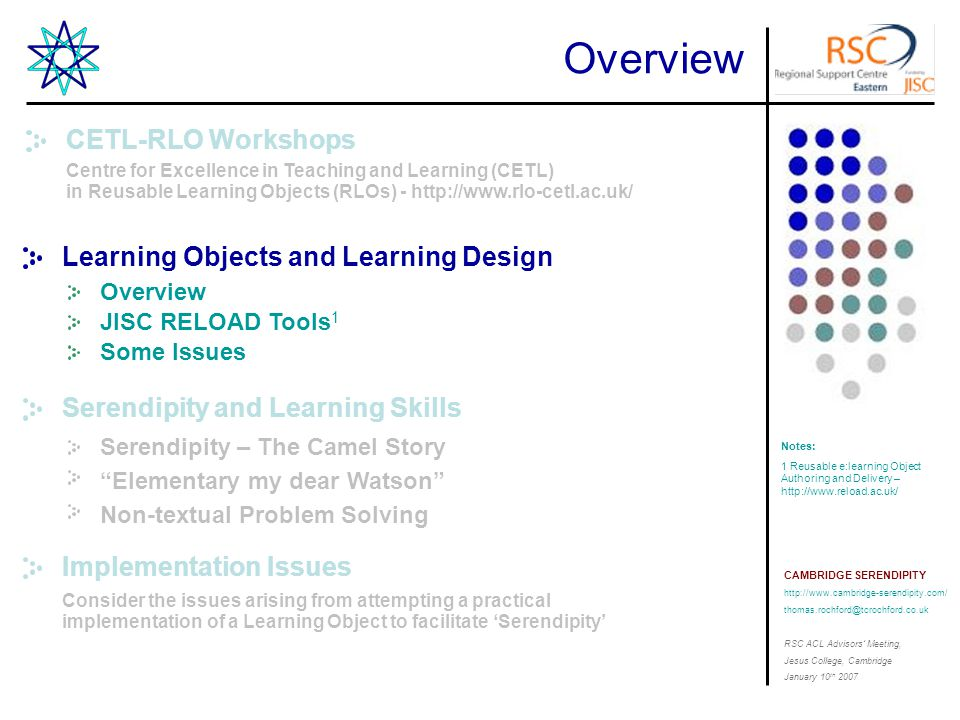 CAMBRIDGE SERENDIPITY http://www.cambridge-serendipity.com/ thomas.rochford@tcrochford.co.uk RSC ACL Advisors' Meeting, Jesus College, Cambridge January 10 th 2007 Learning Objects & Learning Design Learning Objects - Definitions Learning Objects are pieces of digital learning material that have clear learning objectives and context independence (Bill Tait – November 2006) 2 Notes: 1.http://www.uwm.edu/Dept/CIE/AO P/LO_what.html 2.http://www.billtait.com/Presentation s/ISSoTL/ 3.http://www.ucel.ac.uk/about/rlos.ht ml 4.http://www.lamsinternational.com/ The main idea of learning objects is to break educational content down into small chunks that can be reused in various learning environments, in the spirit of object-oriented programming (David Wiley 2003) 1 Learning Objects are defined here as any entity, digital or non-digital, which can be used, re-used or referenced during technology supported learning.