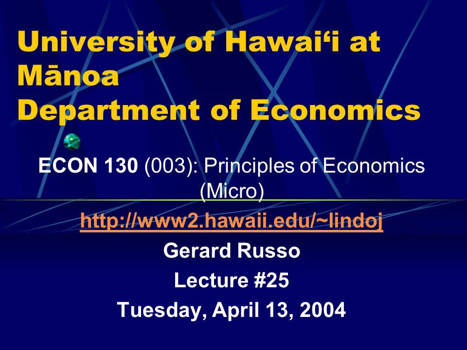 University of Hawai'i at Mānoa Department of Economics ECON 130 (003): Principles of Economics (Micro) http://www2.hawaii.edu/~lindoj Gerard Russo Lecture #25 Tuesday, April 13, 2004