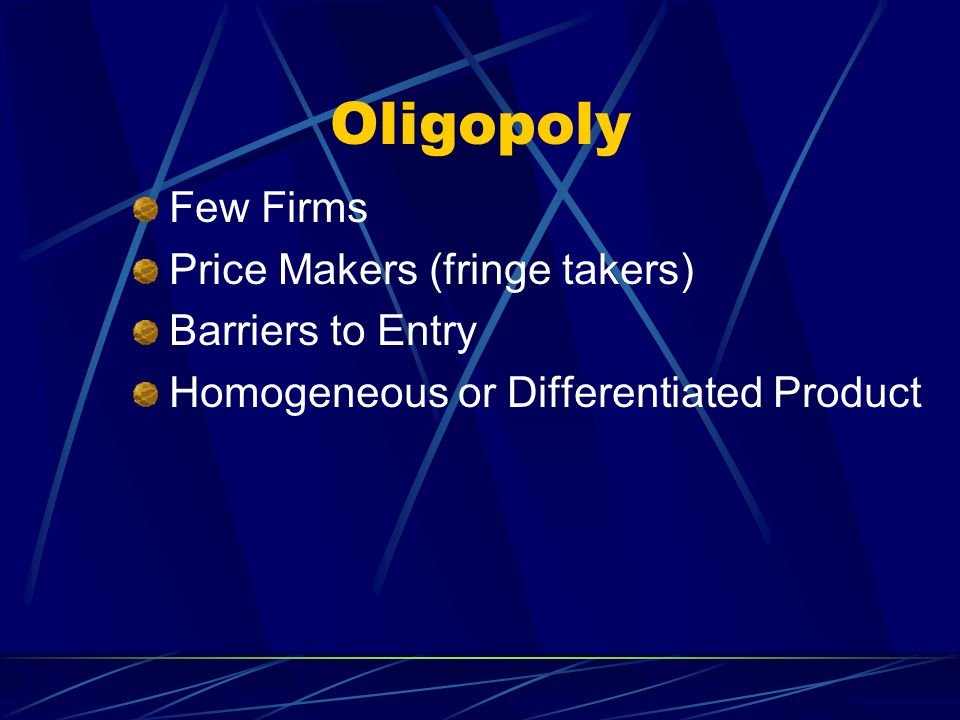 Oligopoly Few Firms Price Makers (fringe takers) Barriers to Entry Homogeneous or Differentiated Product