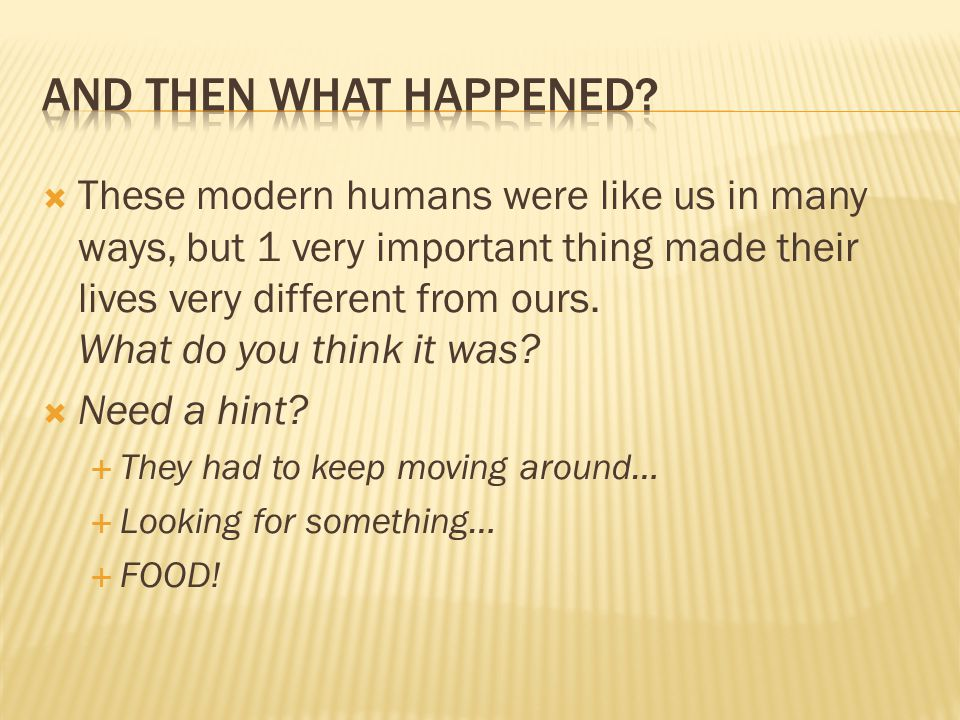  These modern humans were like us in many ways, but 1 very important thing made their lives very different from ours.