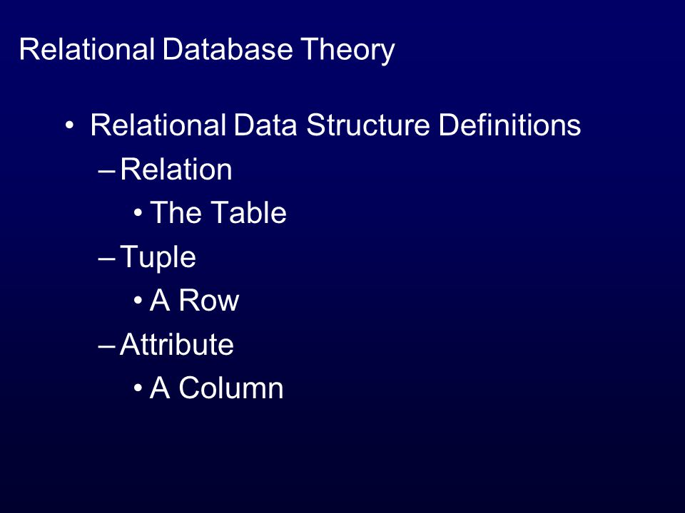 Relational Database Theory Relational Data Structure Definitions –Relation The Table –Tuple A Row –Attribute A Column