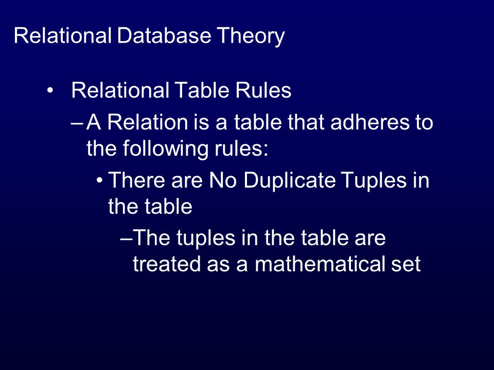 Relational Database Theory Relational Table Rules –A Relation is a table that adheres to the following rules: There are No Duplicate Tuples in the table –The tuples in the table are treated as a mathematical set