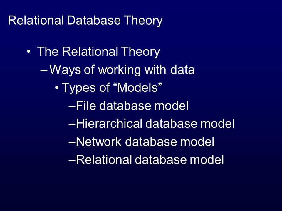 The Relational Theory –Ways of working with data Types of Models –File database model –Hierarchical database model –Network database model –Relational database model