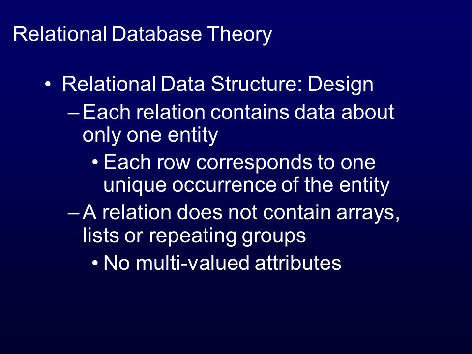 Relational Database Theory Relational Data Structure: Design –Each relation contains data about only one entity Each row corresponds to one unique occurrence of the entity –A relation does not contain arrays, lists or repeating groups No multi-valued attributes