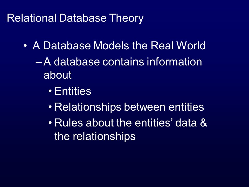 Relational Database Theory A Database Models the Real World –A database contains information about Entities Relationships between entities Rules about the entities' data & the relationships