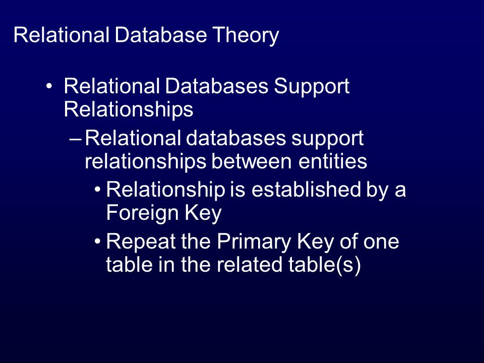 Relational Database Theory Relational Databases Support Relationships –Relational databases support relationships between entities Relationship is established by a Foreign Key Repeat the Primary Key of one table in the related table(s)