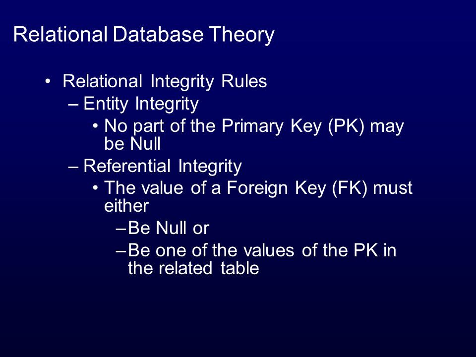 Relational Database Theory Relational Integrity Rules –Entity Integrity No part of the Primary Key (PK) may be Null –Referential Integrity The value of a Foreign Key (FK) must either –Be Null or –Be one of the values of the PK in the related table